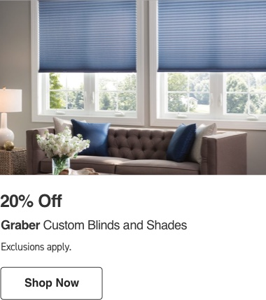 20 percent Off Graber Custom Blinds and Shades. Exclusions apply.