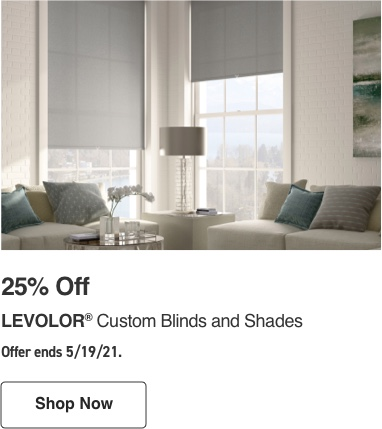 25 percent Off LEVOLOR Custom Blinds and Shades. Offer ends 5/19/21.