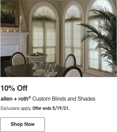 10 percent Off allen and roth Custom Blinds and Shades. Exclusions apply. Offer ends 5/19/21.